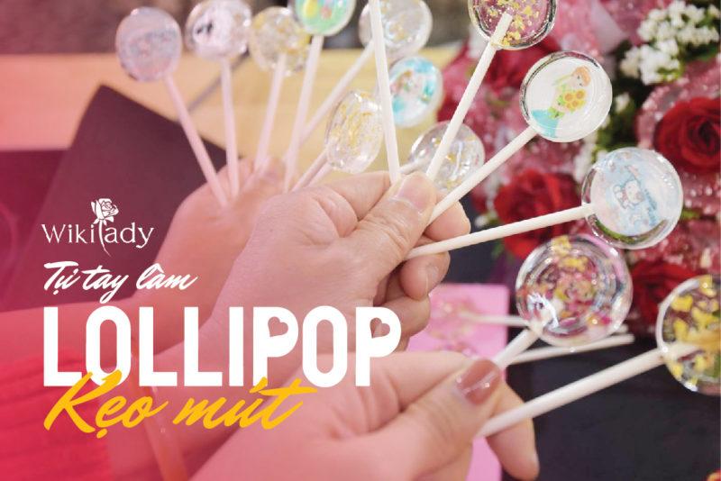 Tự tay làm kẹo mút Lollipop siêu xinh yêu: Xin 1001 vé đi tuổi thơ